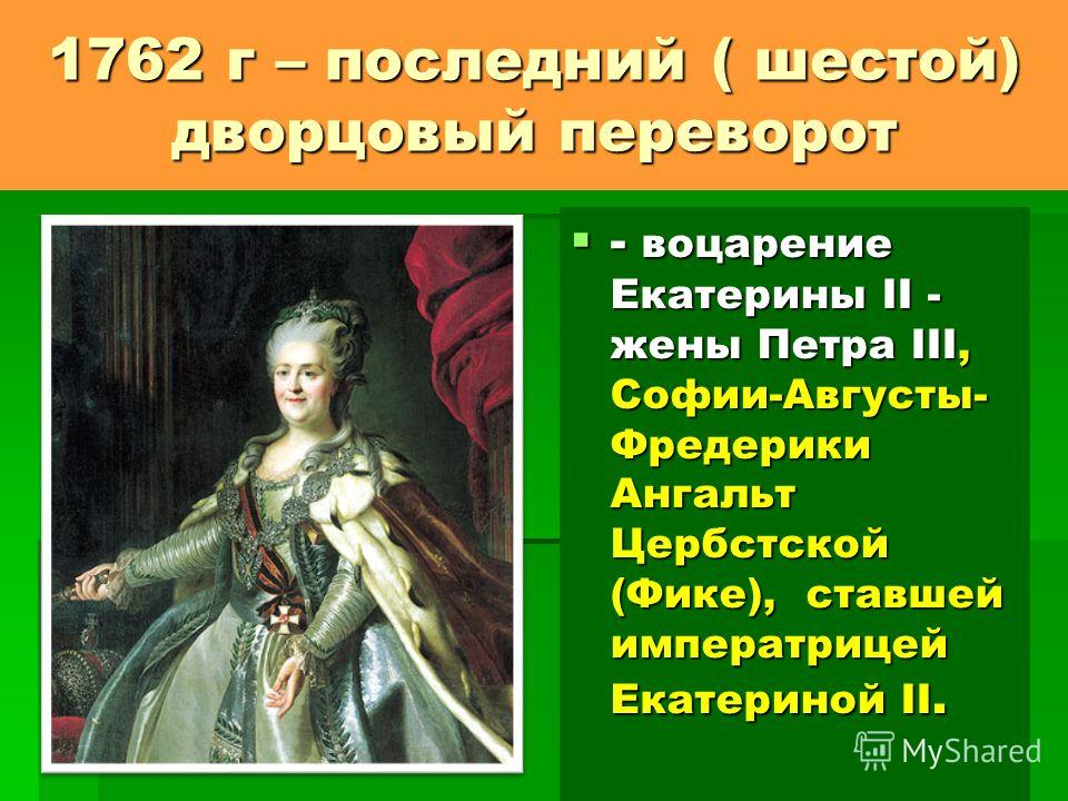 1762 г – последний ( шестой) дворцовый переворот - воцарение Екатерины II - жены Петра III, Софии-Августы- Фредерики Ангальт Цербстской (Фике), ставшей императрицей Екатериной II. - воцарение Екатерины II - жены Петра III, Софии-Августы- Фредерики Ан