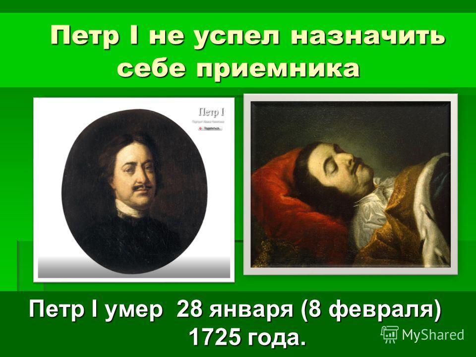 Петр I не успел назначить себе приемника Петр I не успел назначить себе приемника Петр I умер 28 января (8 февраля) 1725 года.