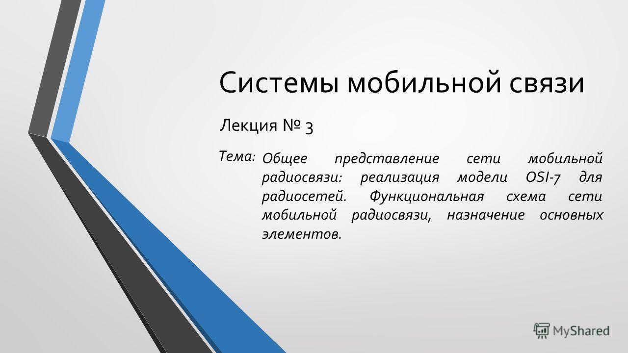 Системы мобильной связи Лекция 3 Общее представление сети мобильной радиосвязи: реализация модели OSI-7 для радиосетей. Функциональная схема сети мобильной радиосвязи, назначение основных элементов. Тема: