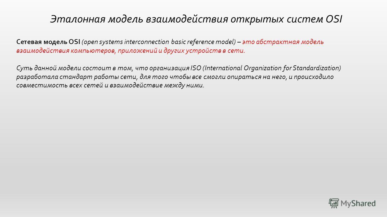 Эталонная модель взаимодействия открытых систем OSI Сетевая модель OSI (open systems interconnection basic reference model) – это абстрактная модель взаимодействия компьютеров, приложений и других устройств в сети. Суть данной модели состоит в том, ч
