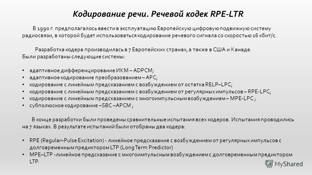 Кодирование речи. Речевой кодек RPE-LTR В 1990 г. предполагалось ввести в эксплуатацию Европейскую цифровую подвижную систему радиосвязи, в которой будет использоваться кодирование речевого сигнала со скоростью 16 кбит/с. Разработка кодера производил