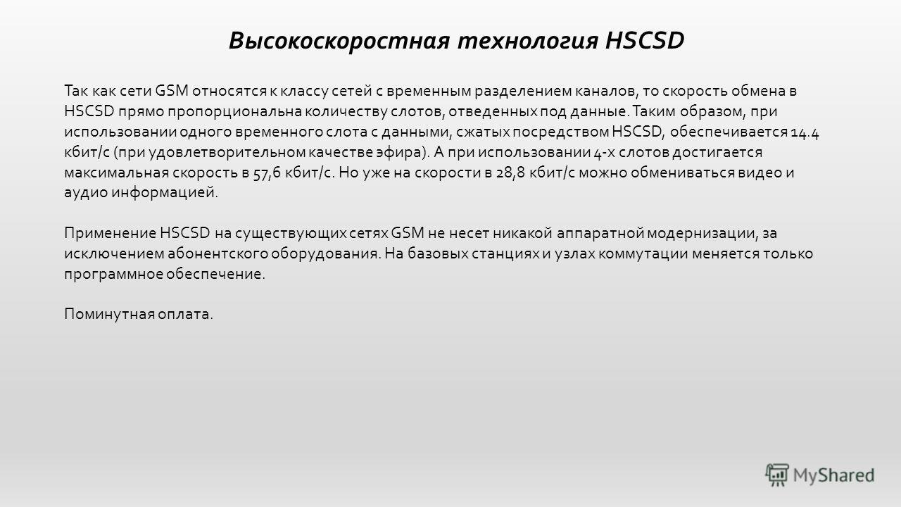 Высокоскоростная технология HSCSD Так как сети GSM относятся к классу сетей с временным разделением каналов, то скорость обмена в HSCSD прямо пропорциональна количеству слотов, отведенных под данные. Таким образом, при использовании одного временного
