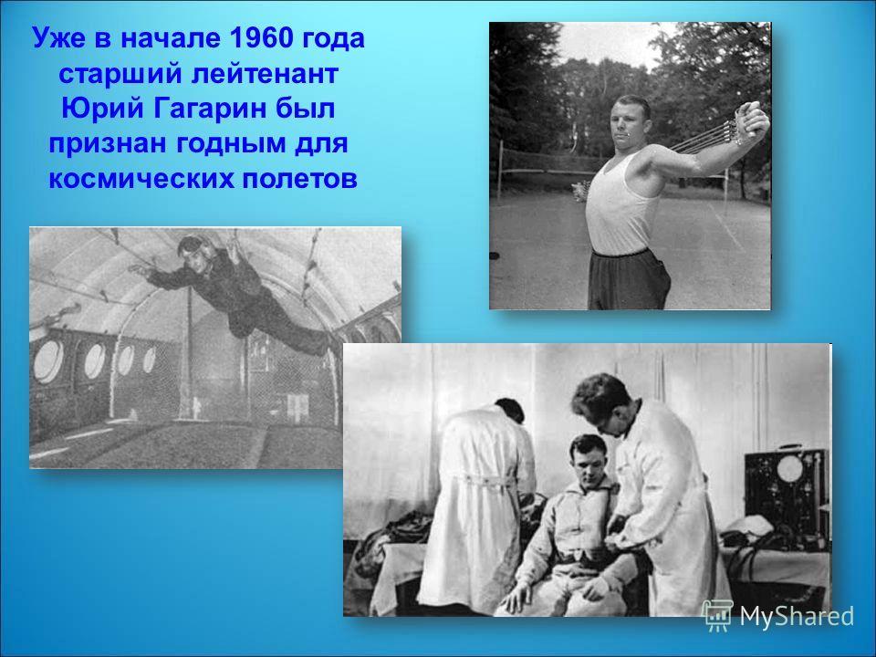 Уже в начале 1960 года старший лейтенант Юрий Гагарин был признан годным для космических полетов
