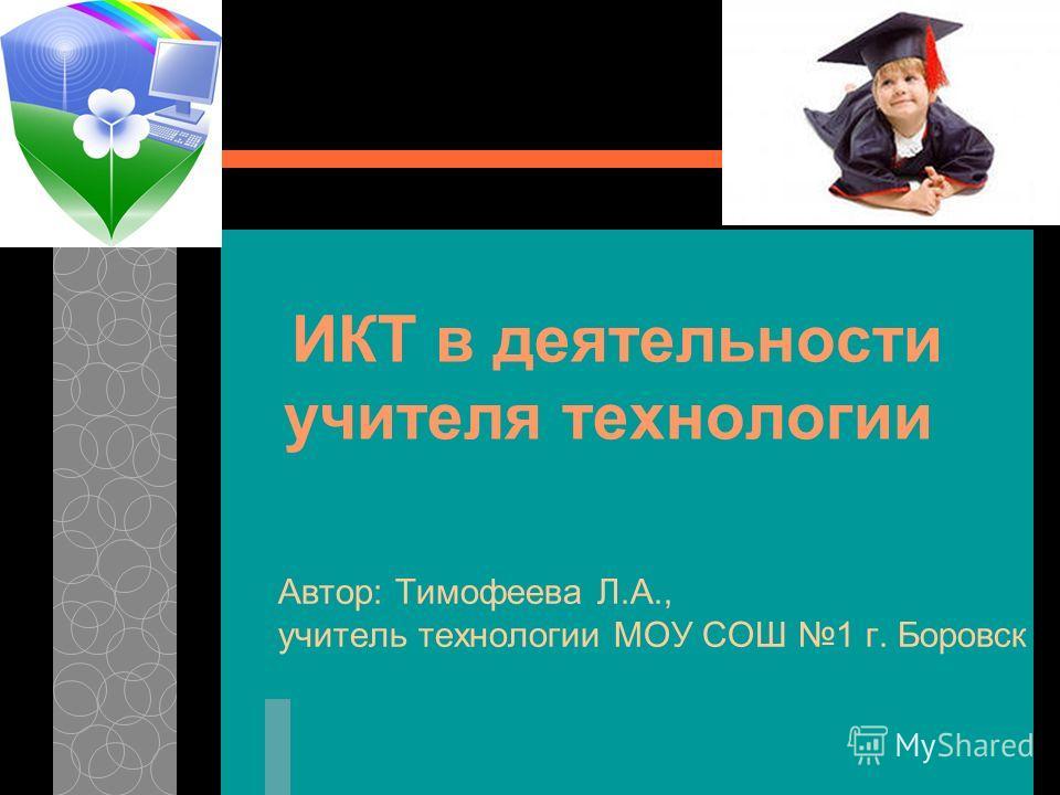 ИКТ в деятельности учителя технологии Автор: Тимофеева Л.А., учитель технологии МОУ СОШ 1 г. Боровск