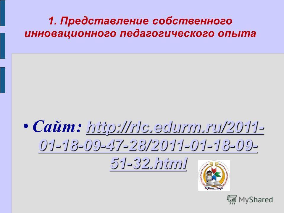 1. Представление собственного инновационного педагогического опыта http://rlc.edurm.ru/2011- 01-18-09-47-28/2011-01-18-09- 51-32.html http://rlc.edurm.ru/2011- 01-18-09-47-28/2011-01-18-09- 51-32.html Сайт: http://rlc.edurm.ru/2011- 01-18-09-47-28/20