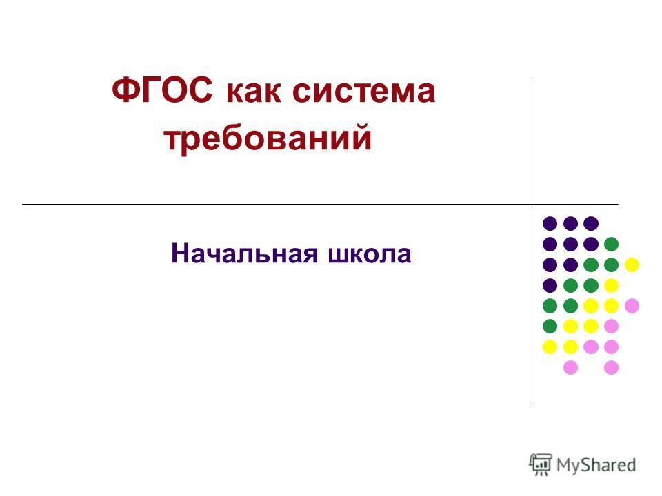 ФГОС как система требований Начальная школа