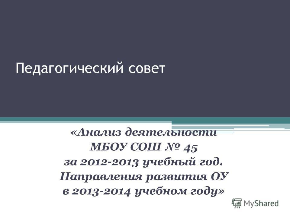 Педагогический совет «Анализ деятельности МБОУ СОШ 45 за 2012-2013 учебный год. Направления развития ОУ в 2013-2014 учебном году»