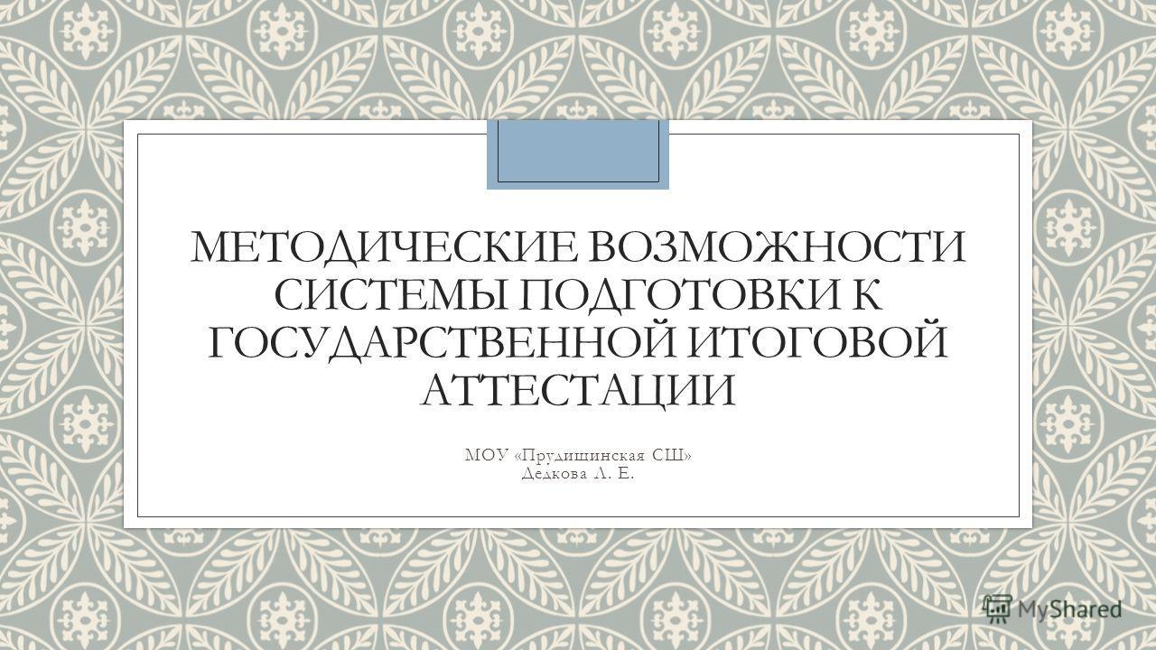 МЕТОДИЧЕСКИЕ ВОЗМОЖНОСТИ СИСТЕМЫ ПОДГОТОВКИ К ГОСУДАРСТВЕННОЙ ИТОГОВОЙ АТТЕСТАЦИИ МОУ «Прудищинская СШ» Дедкова Л. Е.