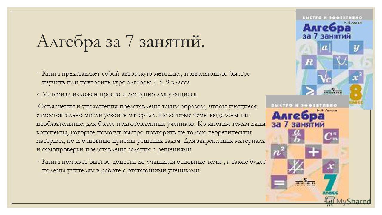 Алгебра за 7 занятий. Книга представляет собой авторскую методику, позволяющую быстро изучить или повторить курс алгебры 7, 8, 9 класса. Материал изложен просто и доступно для учащихся. Объяснения и упражнения представлены таким образом, чтобы учащие