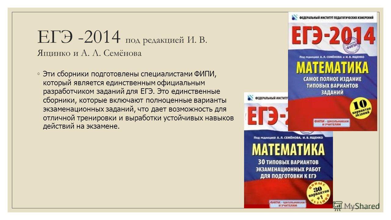 ЕГЭ -2014 под редакцией И. В. Ящинко и А. Л. Семёнова Эти сборники подготовлены специалистами ФИПИ, который является единственным официальным разработчиком заданий для ЕГЭ. Это единственные сборники, которые включают полноценные варианты экзаменацион