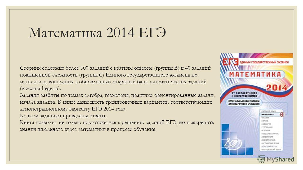 Математика 2014 ЕГЭ Сборник содержит более 600 заданий с кратким ответом (группы В) и 40 заданий повышенной сложности (группы С) Единого государственного экзамена по математике, вошедших в обновленный открытый банк математических заданий (www.mathege