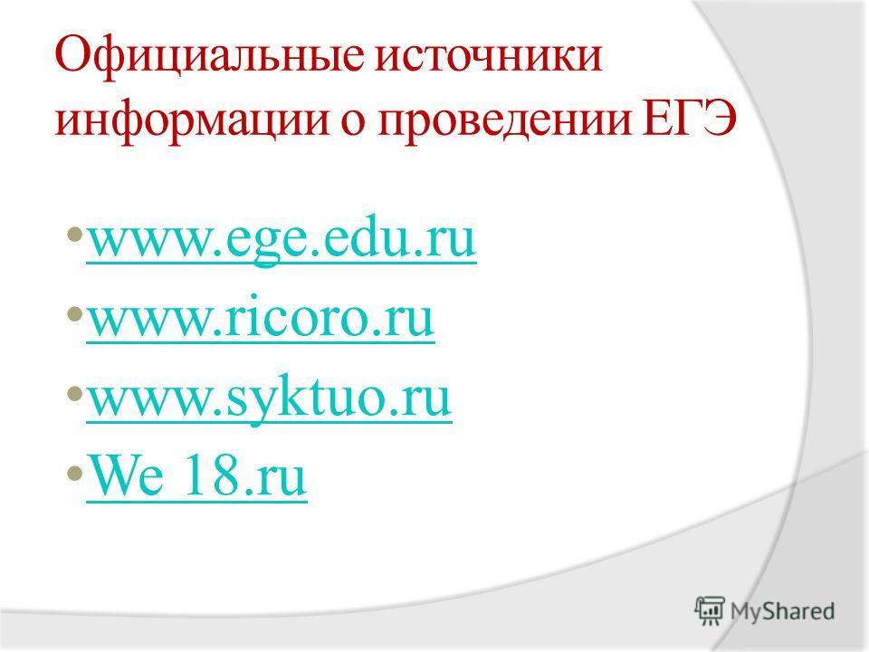 Официальные источники информации о проведении ЕГЭ www.ege.edu.ru www.ege.edu.ru www.ricoro.ru www.syktuo.ru www.syktuo.ru We 18.ru We 18.ru