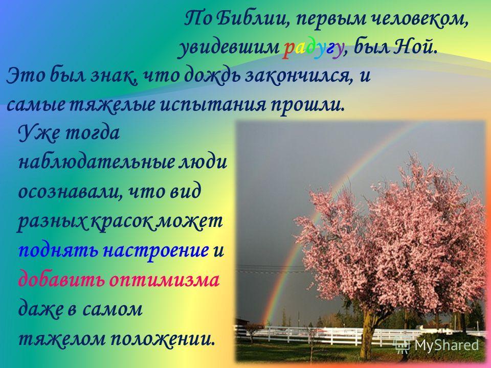 По Библии, первым человеком, увидевшим радугу, был Ной. Это был знак, что дождь закончился, и самые тяжелые испытания прошли. Уже тогда наблюдательные люди осознавали, что вид разных красок может поднять настроение и добавить оптимизма даже в самом т