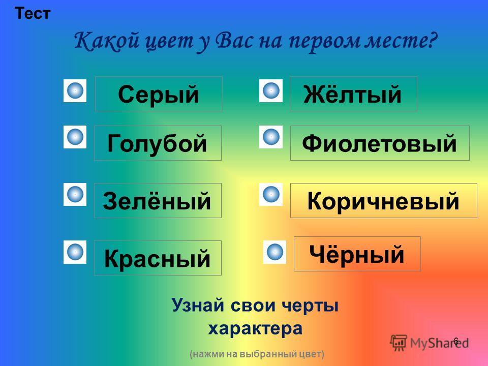 6 Какой цвет у Вас на первом месте? Тест Серый Голубой Зелёный Красный Жёлтый Фиолетовый Коричневый Чёрный Узнай свои черты характера (нажми на выбранный цвет)