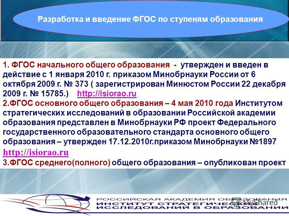 1. ФГОС начального общего образования - утвержден и введен в действие с 1 января 2010 г. приказом Минобрнауки России от 6 октября 2009 г. 373 ( зарегистрирован Минюстом России 22 декабря 2009 г. 15785.) http://isiorao.ru 2.ФГОС основного общего образ