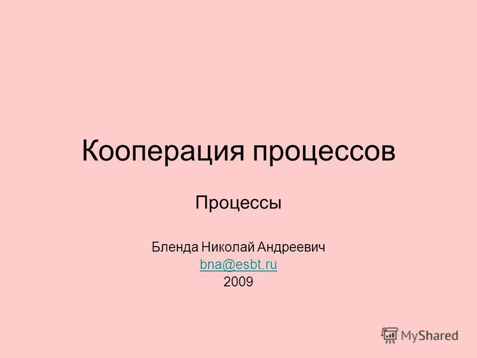 Кооперация процессов Процессы Бленда Николай Андреевич bna@esbt.ru 2009