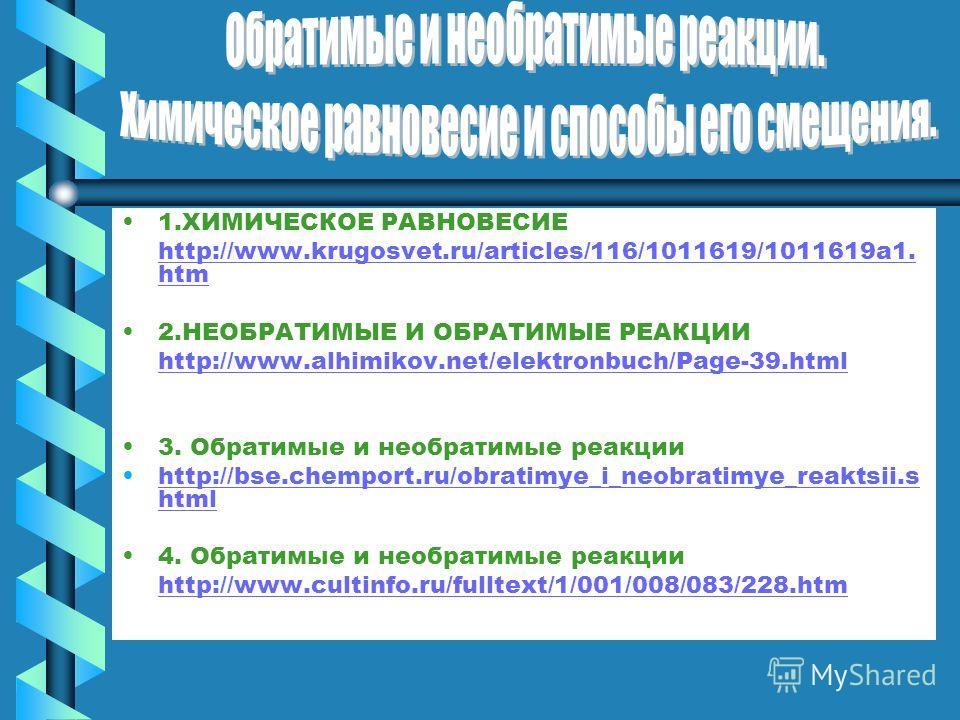 1.ХИМИЧЕСКОЕ РАВНОВЕСИЕ http://www.krugosvet.ru/articles/116/1011619/1011619a1. htmhttp://www.krugosvet.ru/articles/116/1011619/1011619a1. htm 2.НЕОБРАТИМЫЕ И ОБРАТИМЫЕ РЕАКЦИИ http://www.alhimikov.net/elektronbuch/Page-39.html 3. Обратимые и необрат