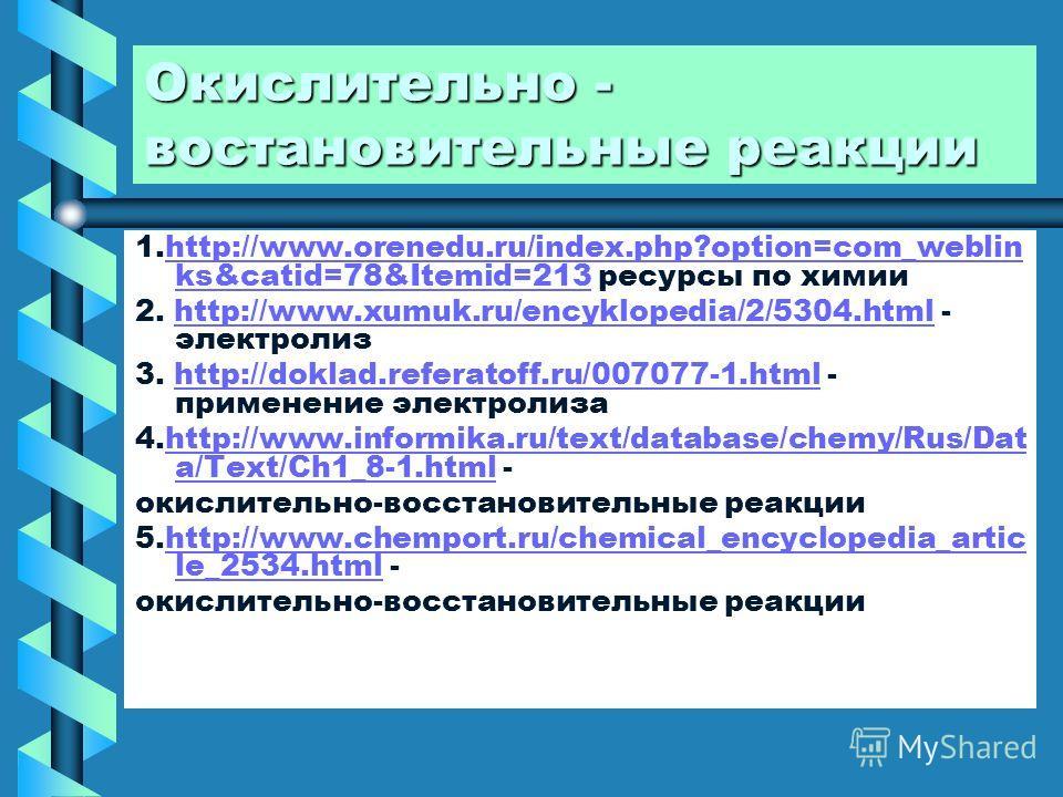 Окислительно - востановительные реакции 1.http://www.orenedu.ru/index.php?option=com_weblin ks&catid=78&Itemid=213 ресурсы по химииhttp://www.orenedu.ru/index.php?option=com_weblin ks&catid=78&Itemid=213 2. http://www.xumuk.ru/encyklopedia/2/5304.htm