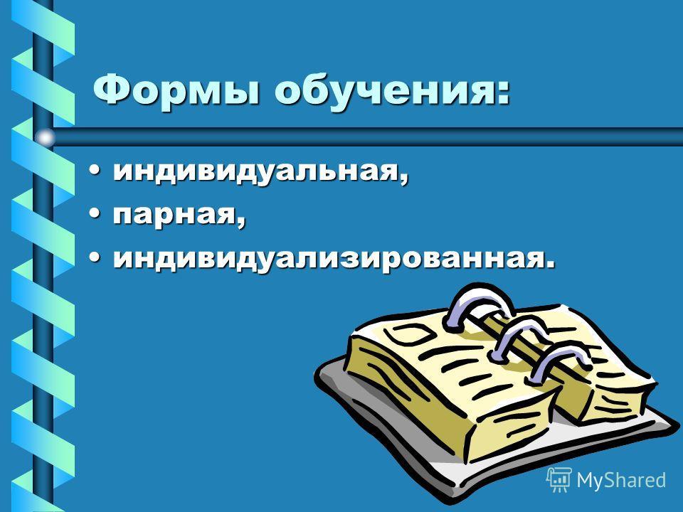 Формы обучения: индивидуальная,индивидуальная, парная,парная, индивидуализированная.индивидуализированная.