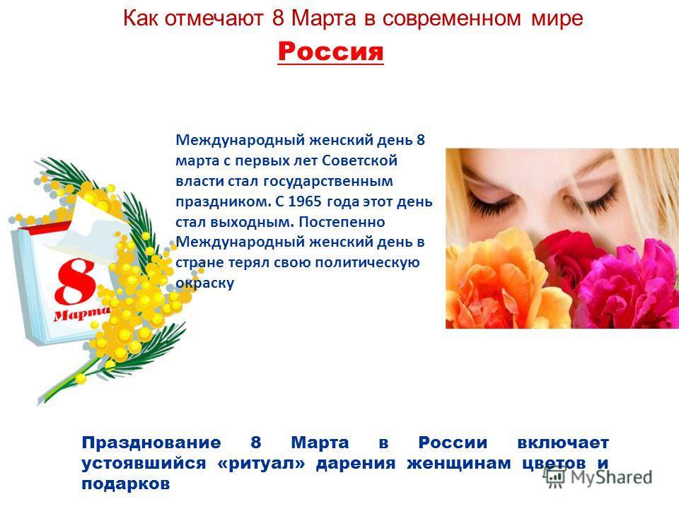 Россия Празднование 8 Марта в России включает устоявшийся «ритуал» дарения женщинам цветов и подарков Как отмечают 8 Марта в современном мире Международный женский день 8 марта с первых лет Советской власти стал государственным праздником. С 1965 год