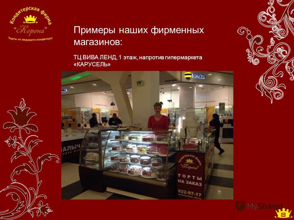 Примеры наших фирменных магазинов: ТЦ ВИВА ЛЕНД, 1 этаж, напротив гипермаркета «КАРУСЕЛЬ»