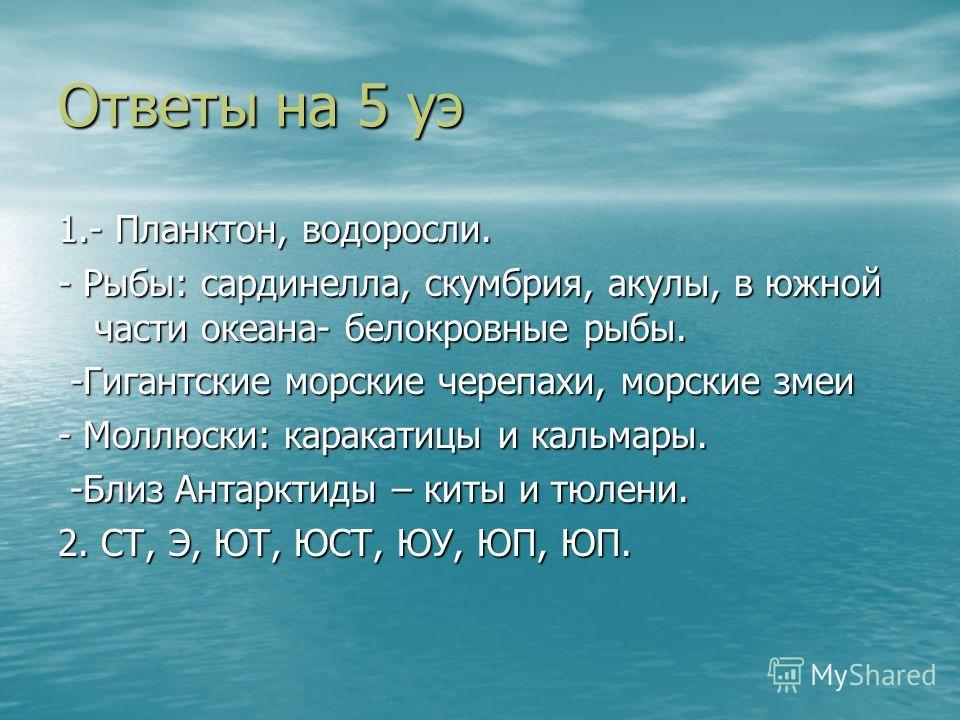 Ответы на 5 уэ 1.- Планктон, водоросли. - Рыбы: сардинелла, скумбрия, акулы, в южной части океана- белокровные рыбы. -Гигантские морские черепахи, морские змеи -Гигантские морские черепахи, морские змеи - Моллюски: каракатицы и кальмары. -Близ Антарк
