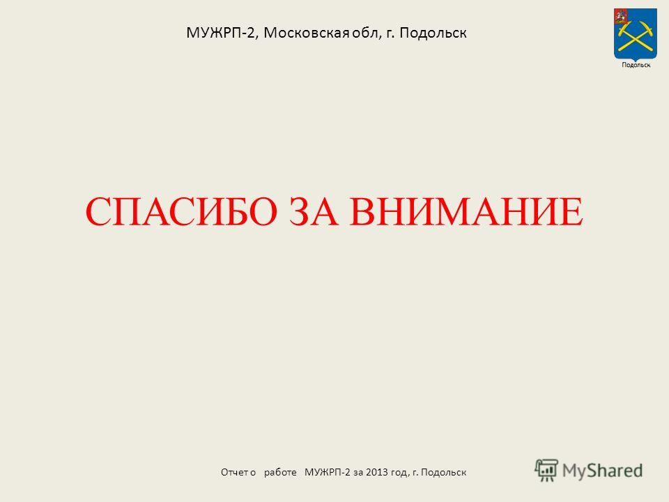 СПАСИБО ЗА ВНИМАНИЕ МУЖРП-2, Московская обл, г. Подольск Отчет о работе МУЖРП-2 за 2013 год, г. Подольск