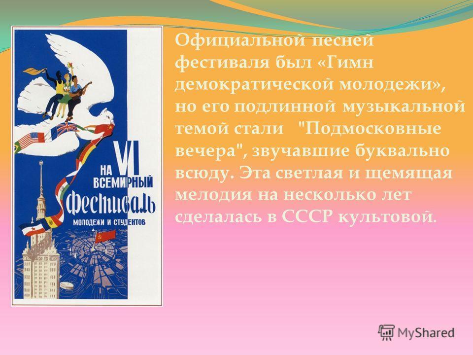 Официальной песней фестиваля был «Гимн демократической молодежи», но его подлинной музыкальной темой стали Подмосковные вечера, звучавшие буквально всюду. Эта светлая и щемящая мелодия на несколько лет сделалась в СССР культовой.