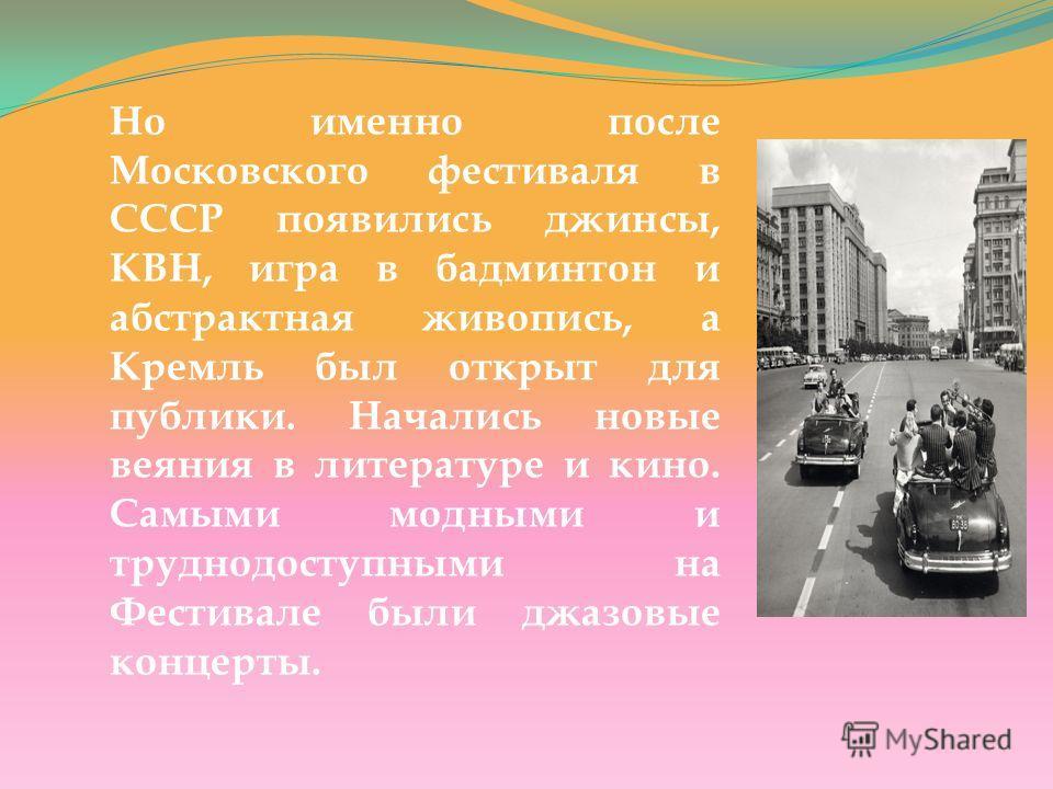 Но именно после Московского фестиваля в СССР появились джинсы, КВН, игра в бадминтон и абстрактная живопись, а Кремль был открыт для публики. Начались новые веяния в литературе и кино. Самыми модными и труднодоступными на Фестивале были джазовые конц