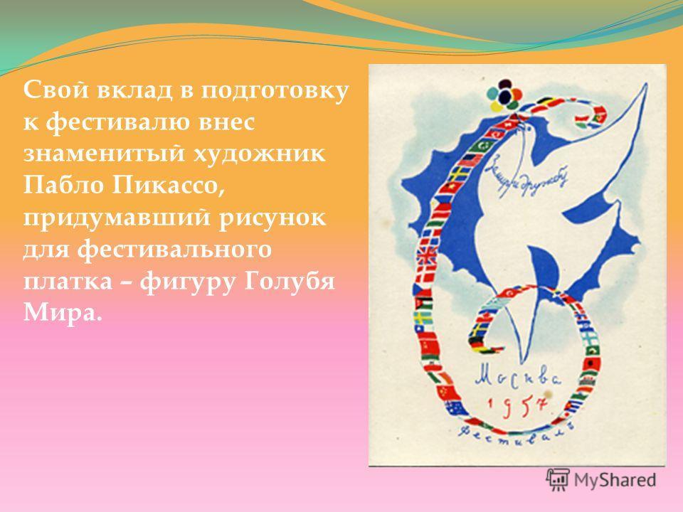 Свой вклад в подготовку к фестивалю внес знаменитый художник Пабло Пикассо, придумавший рисунок для фестивального платка – фигуру Голубя Мира.