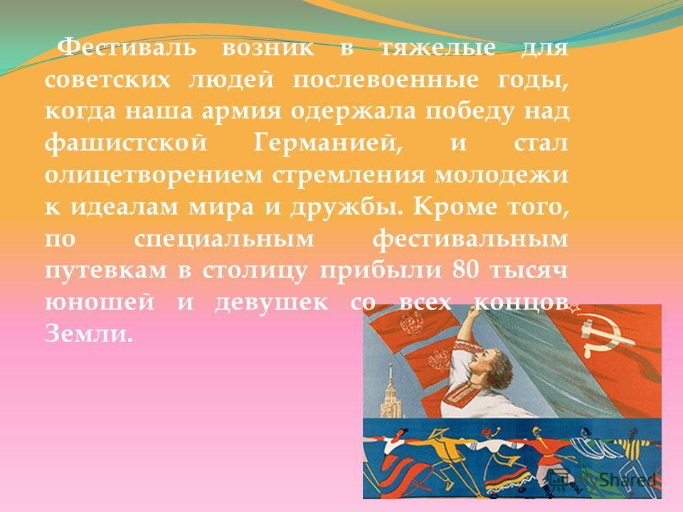 Фестиваль возник в тяжелые для советских людей послевоенные годы, когда наша армия одержала победу над фашистской Германией, и стал олицетворением стремления молодежи к идеалам мира и дружбы. Кроме того, по специальным фестивальным путевкам в столицу