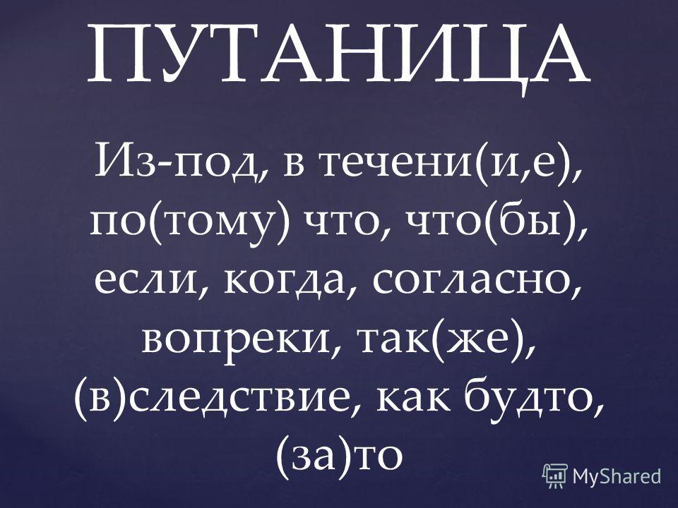 ПУТАНИЦА Из-под, в течени(и,е), по(тому) что, что(бы), если, когда, согласно, вопреки, так(же), (в)следствие, как будто, (за)то