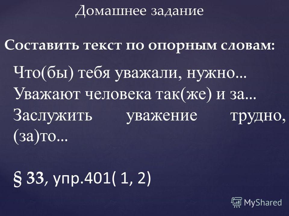 Домашнее задание Составить текст по опорным словам: Что(бы) тебя уважали, нужно … Уважают человека так(же) и за … Заслужить уважение трудно, (за)то … § 33, упр.401( 1, 2)
