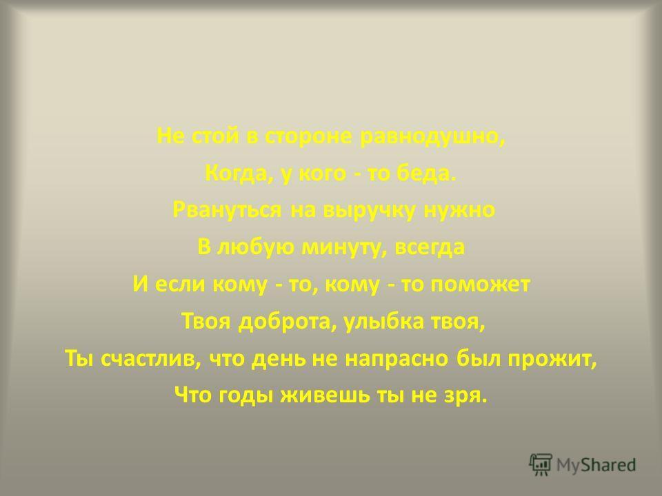 Не стой в стороне равнодушно, Когда, у кого - то беда. Рвануться на выручку нужно В любую минуту, всегда И если кому - то, кому - то поможет Твоя доброта, улыбка твоя, Ты счастлив, что день не напрасно был прожит, Что годы живешь ты не зря.