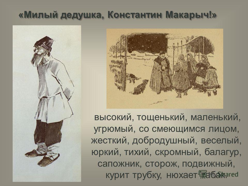 «Милый дедушка, Константин Макарыч!» высокий, тощенький, маленький, угрюмый, со смеющимся лицом, жесткий, добродушный, веселый, юркий, тихий, скромный, балагур, сапожник, сторож, подвижный, курит трубку, нюхает табак.