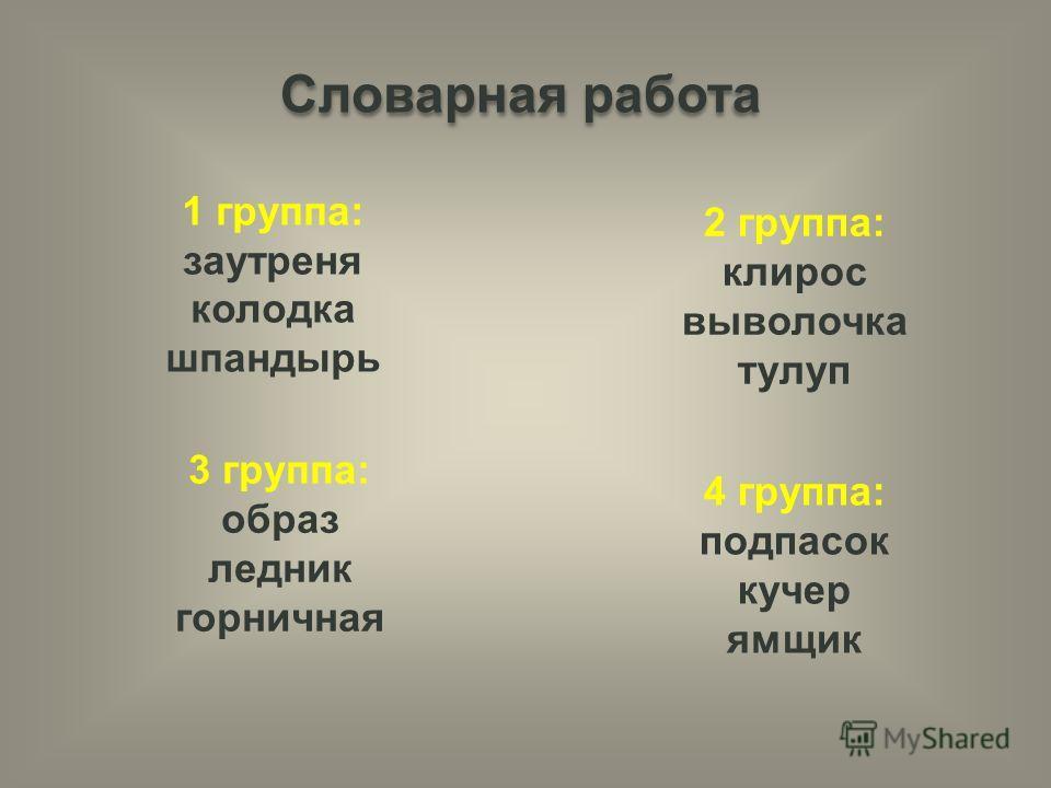 Словарная работа 1 группа: заутреня колодка шпандырь 2 группа: клирос выволочка тулуп 3 группа: образ ледник горничная 4 группа: подпасок кучер ямщик