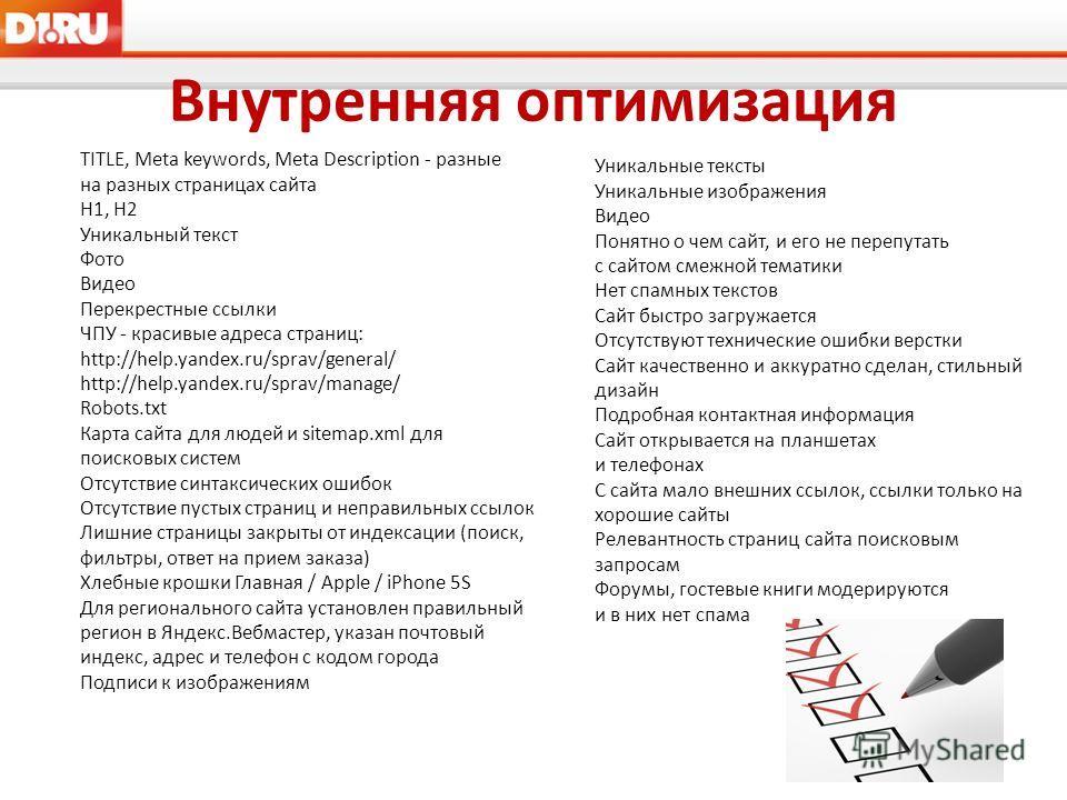 Внутренняя оптимизация TITLE, Meta keywords, Meta Description - разные на разных страницах сайта H1, H2 Уникальный текст Фото Видео Перекрестные ссылки ЧПУ - красивые адреса страниц: http://help.yandex.ru/sprav/general/ http://help.yandex.ru/sprav/ma