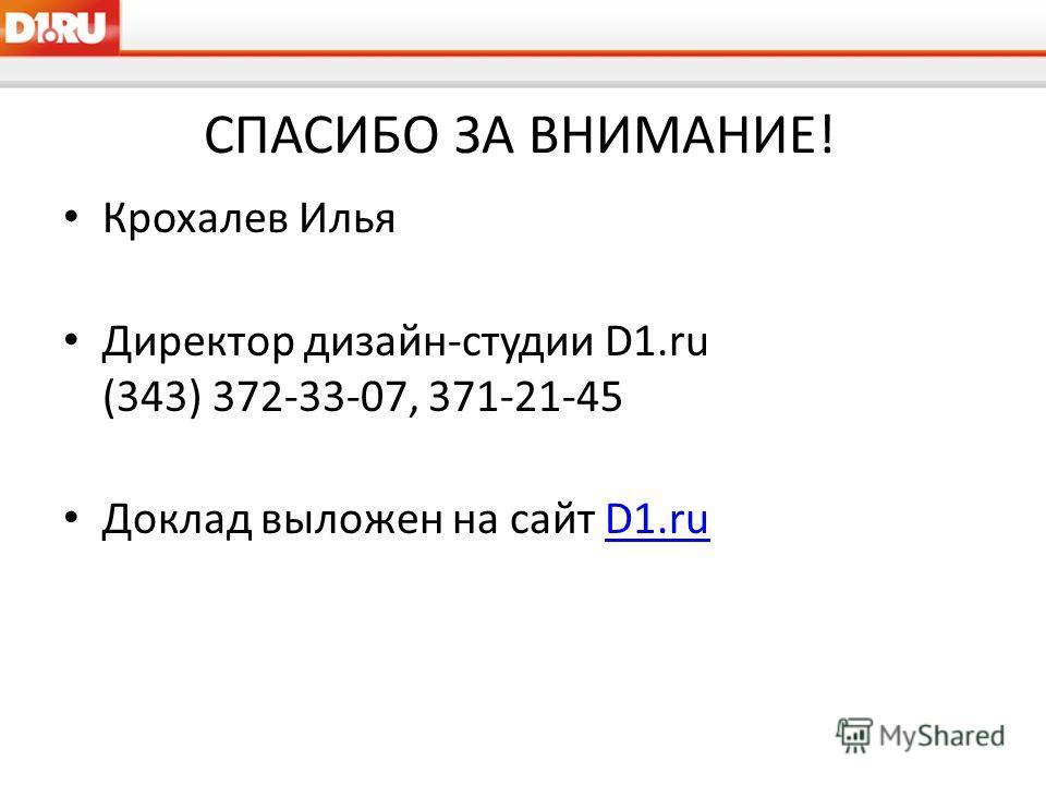СПАСИБО ЗА ВНИМАНИЕ! Крохалев Илья Директор дизайн-студии D1.ru (343) 372-33-07, 371-21-45 Доклад выложен на сайт D1.ruD1.ru