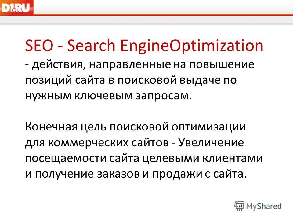 SEO - Search EngineOptimization - действия, направленные на повышение позиций сайта в поисковой выдаче по нужным ключевым запросам. Конечная цель поисковой оптимизации для коммерческих сайтов - Увеличение посещаемости сайта целевыми клиентами и получ