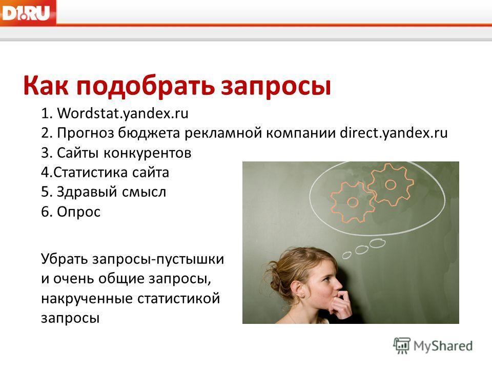 Как подобрать запросы 1. Wordstat.yandex.ru 2. Прогноз бюджета рекламной компании direct.yandex.ru 3. Сайты конкурентов 4.Статистика сайта 5. Здравый смысл 6. Опрос Убрать запросы-пустышки и очень общие запросы, накрученные статистикой запросы