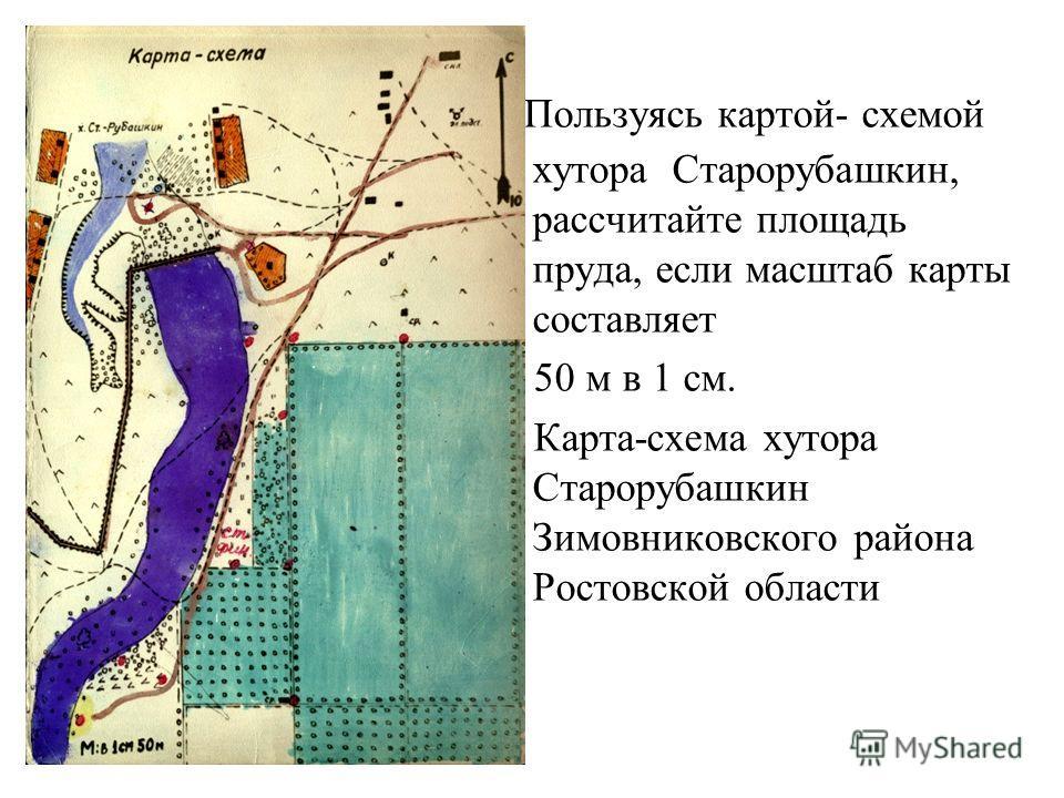 Пользуясь картой- схемой хутора Старорубашкин, рассчитайте площадь пруда, если масштаб карты составляет 50 м в 1 см. Карта-схема хутора Старорубашкин Зимовниковского района Ростовской области