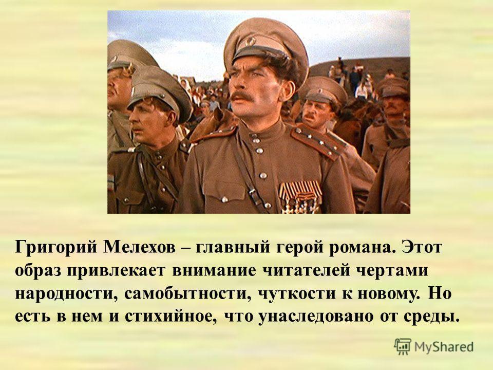Григорий Мелехов – главный герой романа. Этот образ привлекает внимание читателей чертами народности, самобытности, чуткости к новому. Но есть в нем и стихийное, что унаследовано от среды.