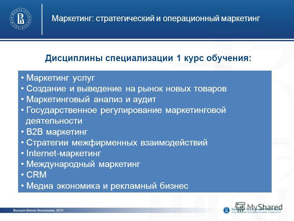 Маркетинг: стратегический и операционный маркетинг Маркетинг услуг Создание и выведение на рынок новых товаров Маркетинговый анализ и аудит Государственное регулирование маркетинговой деятельности В2В маркетинг Стратегии межфирменных взаимодействий I
