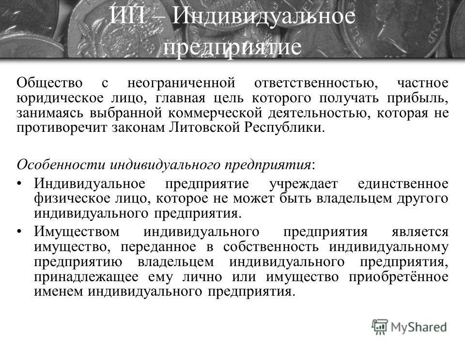 ИП – Индивидуальное предприятие Общество с неограниченной ответственностью, частное юридическое лицо, главная цель которого получать прибыль, занимаясь выбранной коммерческой деятельностью, которая не противоречит законам Литовской Республики. Особен