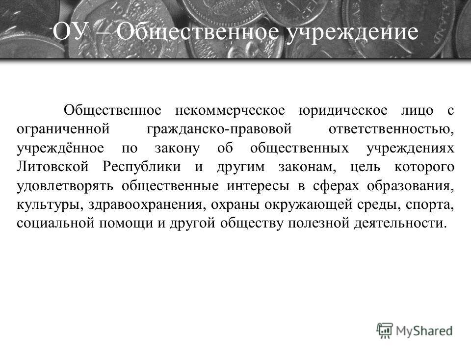 ОУ – Общественное учреждение Общественное некоммерческое юридическое лицо с ограниченной гражданско-правовой ответственностью, учреждённое по закону об общественных учреждениях Литовской Республики и другим законам, цель которого удовлетворять общест