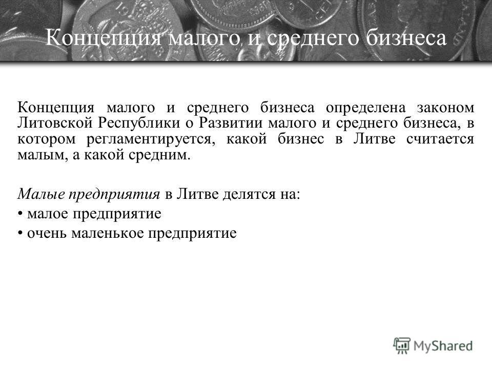 Концепция малого и среднего бизнеса Концепция малого и среднего бизнеса определена законом Литовской Республики о Развитии малого и среднего бизнеса, в котором регламентируется, какой бизнес в Литве считается малым, а какой средним. Малые предприятия