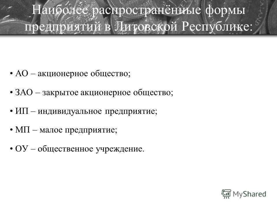 Наиболее распространённые формы предприятий в Литовской Республике: АО – акционерное общество; ЗАО – закрытое акционерное общество; ИП – индивидуальное предприятие; МП – малое предприятие; ОУ – общественное учреждение.