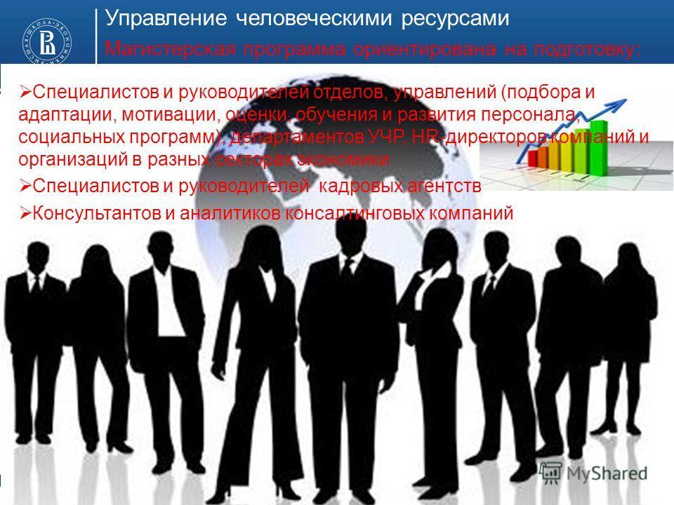 Управление человеческими ресурсами Магистерская программа ориентирована на подготовку: Специалистов и руководителей отделов, управлений (подбора и адаптации, мотивации, оценки, обучения и развития персонала, социальных программ), департаментов УЧР, H