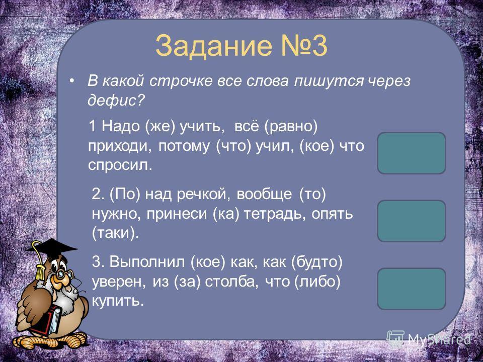Задание 3 В какой строчке все слова пишутся через дефис? 1 Надо (же) учить, всё (равно) приходи, потому (что) учил, (кое) что спросил. 2. (По) над речкой, вообще (то) нужно, принеси (ка) тетрадь, опять (таки). 3. Выполнил (кое) как, как (будто) увере