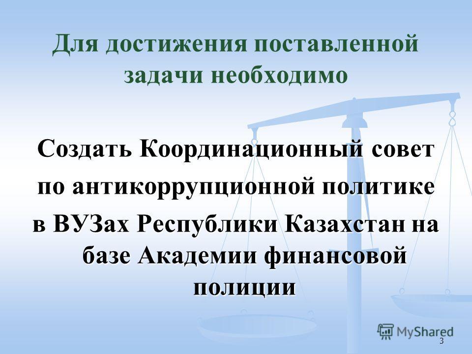 3 Для достижения поставленной задачи необходимо Создать Координационный совет по антикоррупционной политике в ВУЗах Республики Казахстан на базе Академии финансовой полиции
